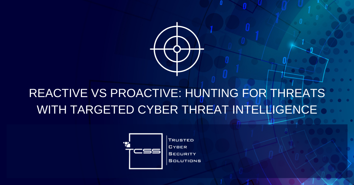 Reactive vs Proactive: Hunting for Threats with Targeted Cyber Threat Intelligence
